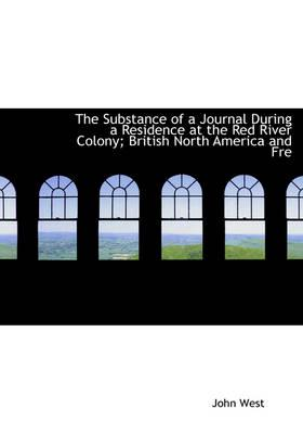 The Substance of a Journal During a Residence at the Red River Colony; British North America and Fre
