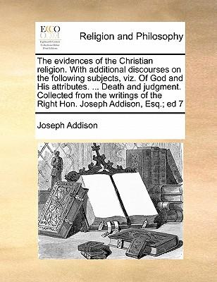 The Evidences of the Christian Religion. with Additional Discourses on the Following Subjects, Viz. of God and His Attributes. ... Death and Judgment