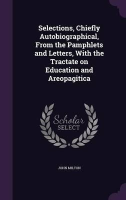 Selections, Chiefly Autobiographical, from the Pamphlets and Letters, with the Tractate on Education and Areopagitica