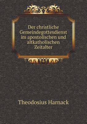 Der Christliche Gemeindegottesdienst Im Apostolischen Und Altkatholischen Zeitalter