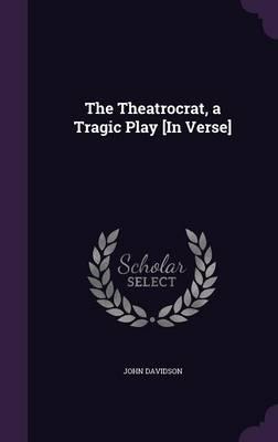 The Theatrocrat, a Tragic Play [In Verse]