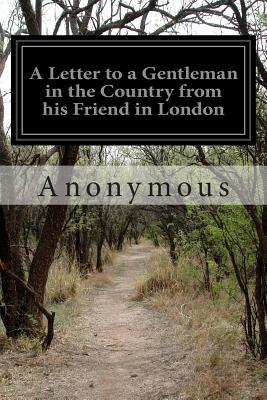A Letter to a Gentleman in the Country from His Friend in London