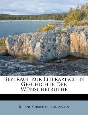 Beyträge Zur Literärischen Geschichte Der Wünschelruthe