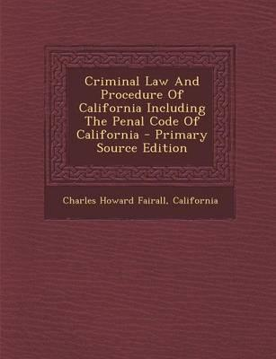 Criminal Law and Procedure of California Including the Penal Code of California - Primary Source Edition