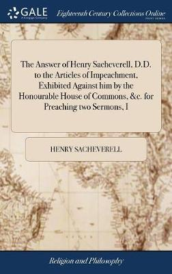 The Answer of Henry Sacheverell, D.D. to the Articles of Impeachment, Exhibited Against Him by the Honourable House of Commons, &c. for Preaching Two Sermons, I