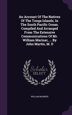 An Account of the Natives of the Tonga Islands, in the South Pacific Ocean. Compiled and Arranged from the Extensive Communications of Mr. William Mariner, ... by John Martin, M. D
