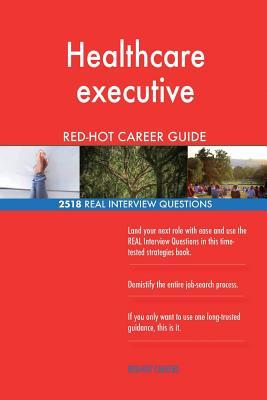 Healthcare executive RED-HOT Career Guide; 2518 REAL Interview Questions