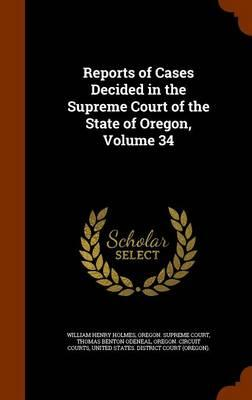 Reports of Cases Decided in the Supreme Court of the State of Oregon, Volume 34