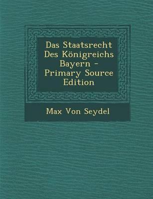 Das Staatsrecht Des Konigreichs Bayern - Primary Source Edition