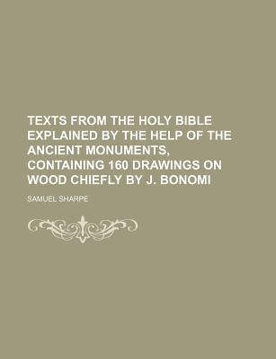 Texts from the Holy Bible Explained by the Help of the Ancient Monuments, Containing 160 Drawings on Wood Chiefly by J. Bonomi