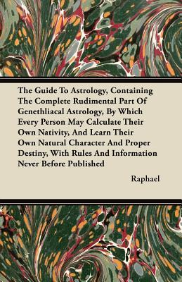 The Guide To Astrology, Containing The Complete Rudimental Part Of Genethliacal Astrology, By Which Every Person May Calculate Their Own Nativity, And ... Rules And Information Never Before Published