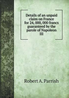 Details of an Unpaid Claim on France for 24, 000, 000 Francs Guaranteed by the Parole of Napoleon III