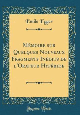 Mémoire sur Quelques Nouveaux Fragments Inédits de l'Orateur Hypéride (Classic Reprint)