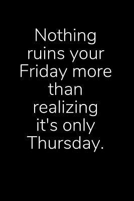 Nothing Ruins Your Friday More Than Realizing It's Only Thursday