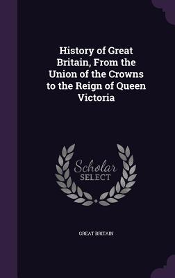 History of Great Britain, from the Union of the Crowns to the Reign of Queen Victoria