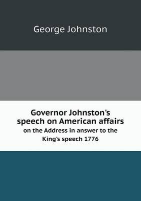 Governor Johnston's Speech on American Affairs on the Address in Answer to the King's Speech 1776