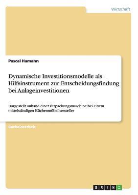 Dynamische Investitionsmodelle als Hilfsinstrument zur Entscheidungsfindung bei Anlageinvestitionen