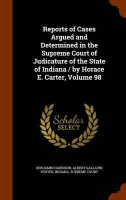Reports of Cases Argued and Determined in the Supreme Court of Judicature of the State of Indiana / By Horace E. Carter, Volume 98