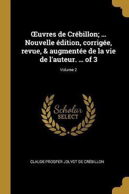 Oeuvres de Crébillon; ... Nouvelle Édition, Corrigée, Revue, & Augmentée de la Vie de l'Auteur. ... of 3; Volume 2
