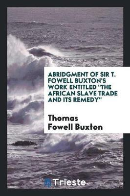 Abridgment of Sir T. Fowell Buxton's Work Entitled The African Slave Trade and Its Remedy