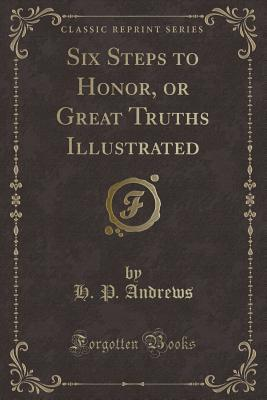 Six Steps to Honor, or Great Truths Illustrated (Classic Reprint)