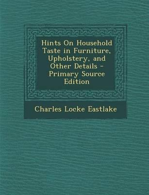 Hints on Household Taste in Furniture, Upholstery, and Other Details - Primary Source Edition
