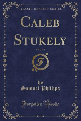 Caleb Stukely, Vol. 2 of 3 (Classic Reprint)