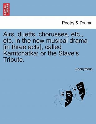 Airs, duetts, chorusses, etc., etc. in the new musical drama [in three acts], called Kamtchatka; or the Slave's Tribute.