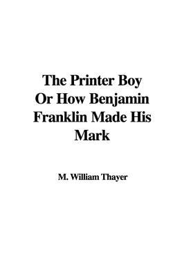 The Printer Boy or How Benjamin Franklin Made His Mark