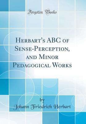 Herbart's ABC of Sense-Perception, and Minor Pedagogical Works (Classic Reprint)