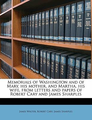 Memorials of Washington and of Mary, His Mother, and Martha, His Wife, from Letters and Papers of Robert Cary and James Sharples