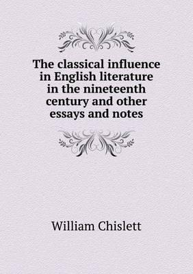 The Classical Influence in English Literature in the Nineteenth Century and Other Essays and Notes