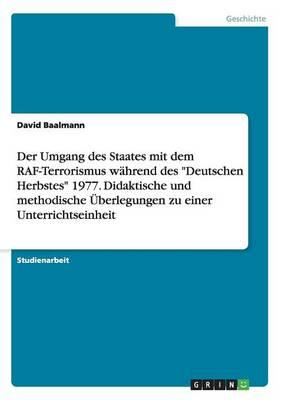 """Der Umgang des Staates mit dem RAF-Terrorismus während des """"Deutschen Herbstes"""" 1977. Didaktische und methodische Überlegungen zu einer Unterrichtseinheit"""