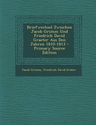 Briefwechsel Zwischen Jacob Grimm Und Friedrich David Graeter Aus Den Jahren 1810-1813