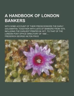 A Handbook of London Bankers; With Some Account of Their Predecessors the Early Goldsmiths; Together with Lists of Bankers from 1670, Including the