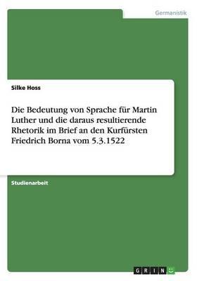 Die Bedeutung von Sprache für Martin Luther und die daraus resultierende Rhetorik im Brief an den Kurfürsten Friedrich Borna vom 5.3.1522