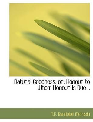 Natural Goodness; or, Honour to Whom Honour is Due .