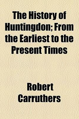 The History of Huntingdon; From the Earliest to the Present Times