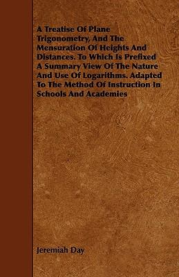 A Treatise Of Plane Trigonometry, And The Mensuration Of Heights And Distances To Which Is Prefixed A Summary View Of The Nature And Use Of Logarithms ... Of Instruction In Schools And Academies