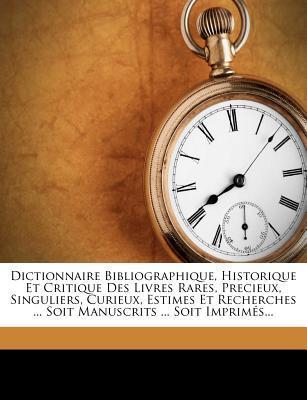 Dictionnaire Bibliographique, Historique Et Critique Des Livres Rares, Precieux, Singuliers, Curieux, Estimes Et Recherches Soit Manuscrits Soit Imprimes.