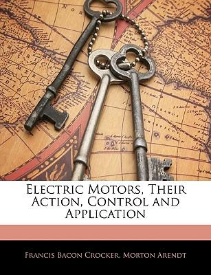 Electric Motors, Their Action, Control and Application