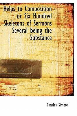 Helps to Composition or Six Hundred Skeletons of Sermons Several Being the Substance