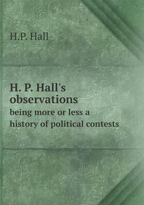 H. P. Hall's Observations Being More or Less a History of Political Contests