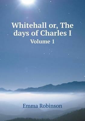 Whitehall Or, the Days of Charles I Volume 1
