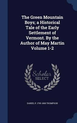 The Green Mountain Boys; A Historical Tale of the Early Settlement of Vermont. by the Author of May Martin Volume 1-2