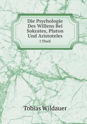 Die Psychologie Des Willens Bei Sokrates, Platon Und Aristoteles I Theil