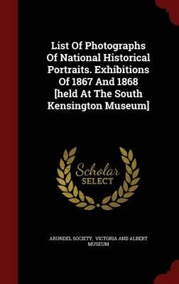 List of Photographs of National Historical Portraits. Exhibitions of 1867 and 1868 [Held at the South Kensington Museum]