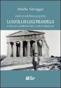 La favola di Luigi Pirandello. Il figlio cambiato del caos d'Akragas. Studio pirandelliano-agrigentino