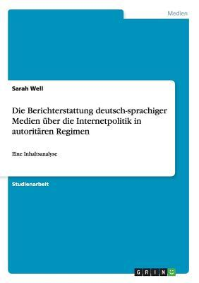 Die Berichterstattung deutsch-sprachiger Medien über die Internetpolitik in autoritären Regimen