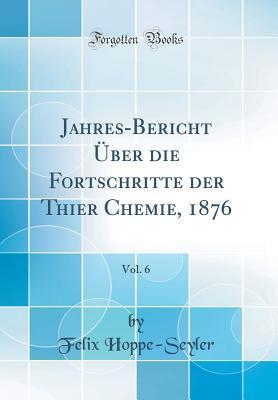 Jahres-Bericht Über die Fortschritte der Thier Chemie, 1876, Vol. 6 (Classic Reprint)